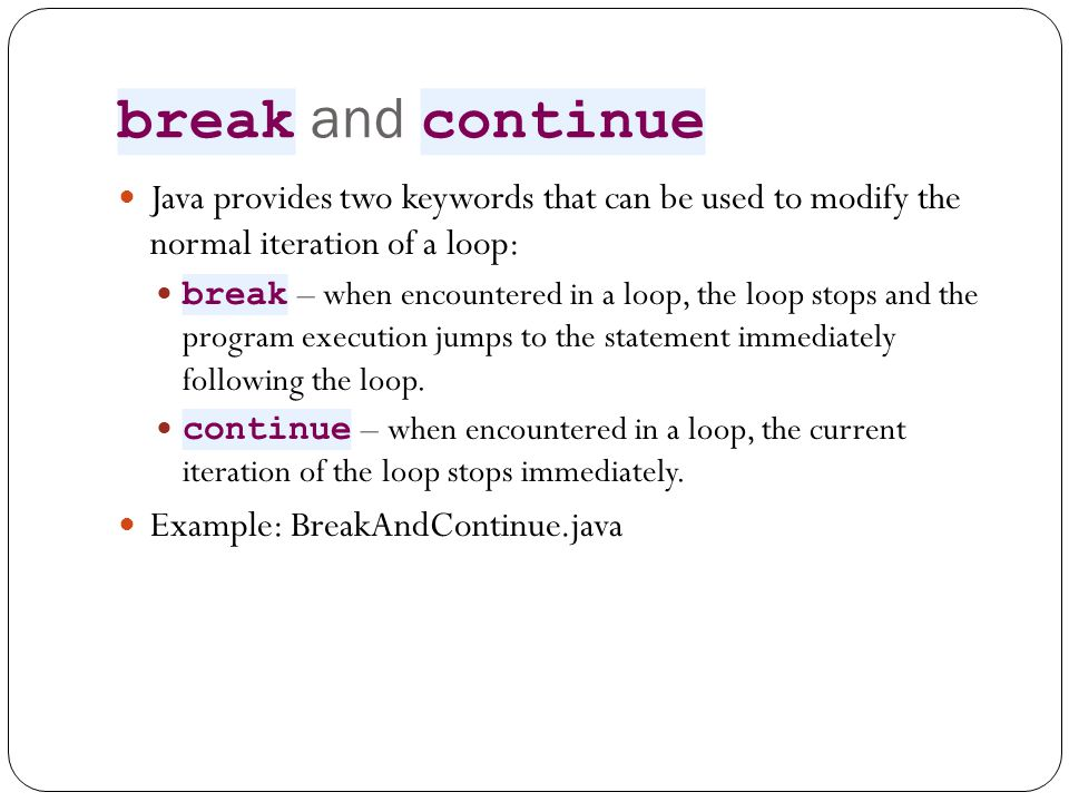 break and continue Java provides two keywords that can be used to modify the normal iteration of a loop: