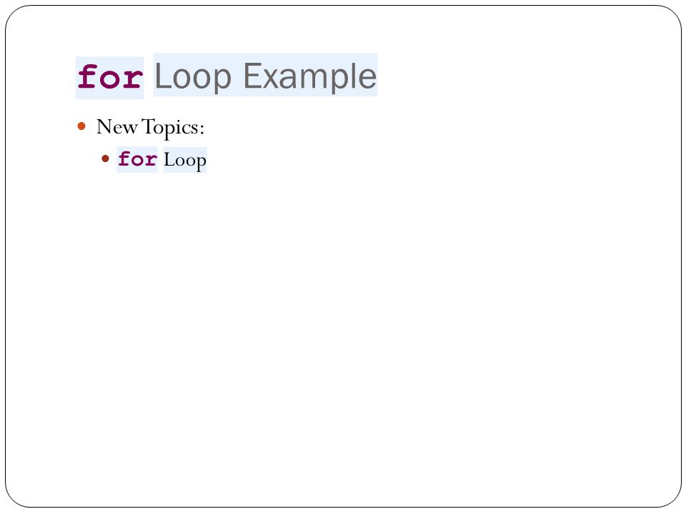 for Loop Example New Topics: for Loop