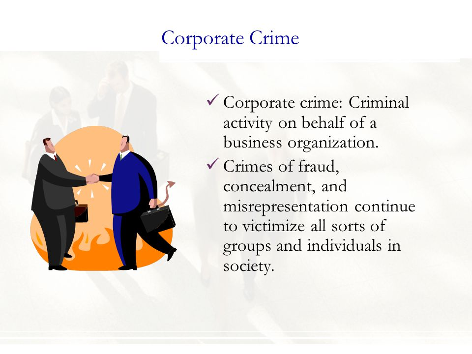 Corporate Crime Corporate crime: Criminal activity on behalf of a business organization.