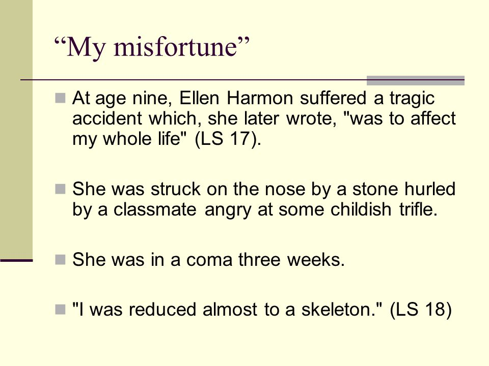 My misfortune At age nine, Ellen Harmon suffered a tragic accident which, she later wrote, was to affect my whole life (LS 17).