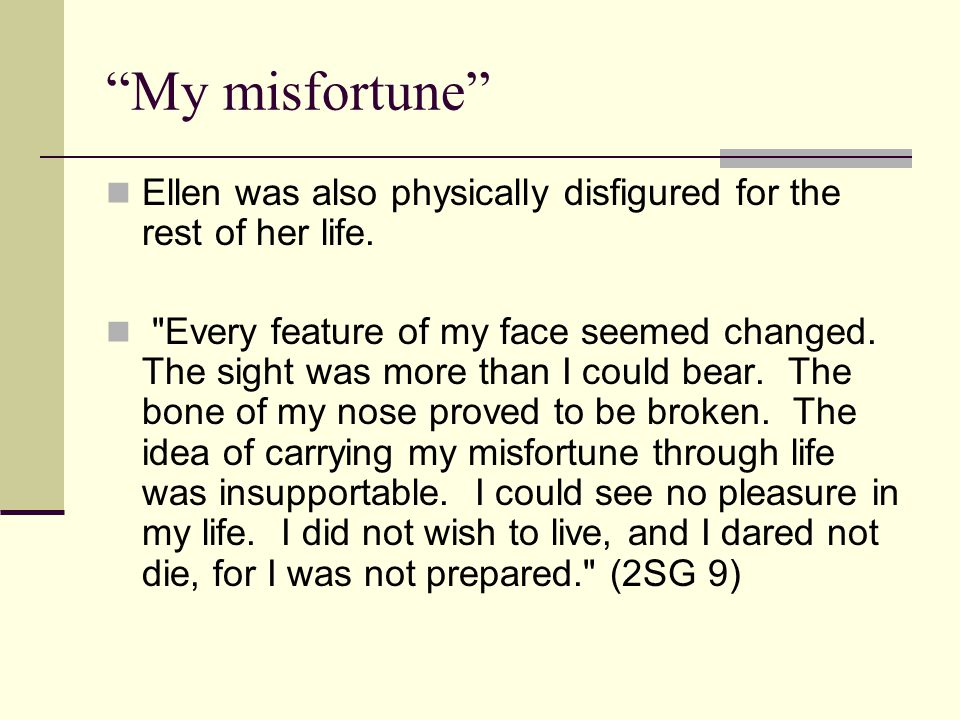 My misfortune Ellen was also physically disfigured for the rest of her life.
