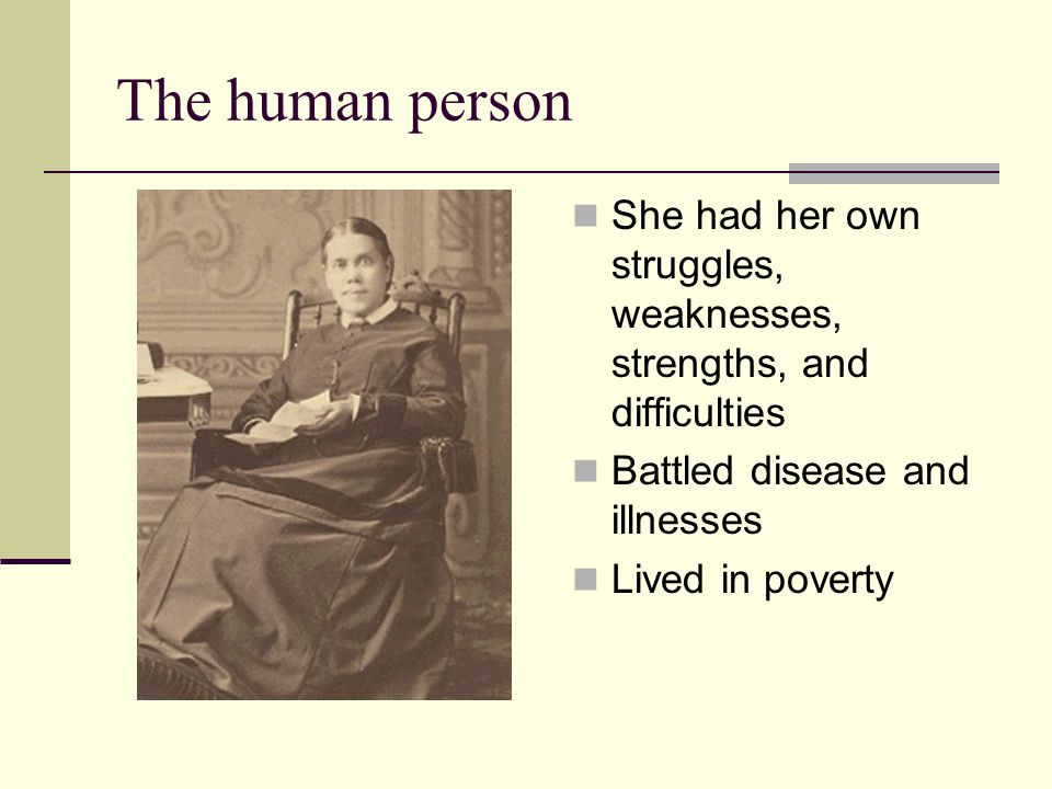 The human person She had her own struggles, weaknesses, strengths, and difficulties. Battled disease and illnesses.