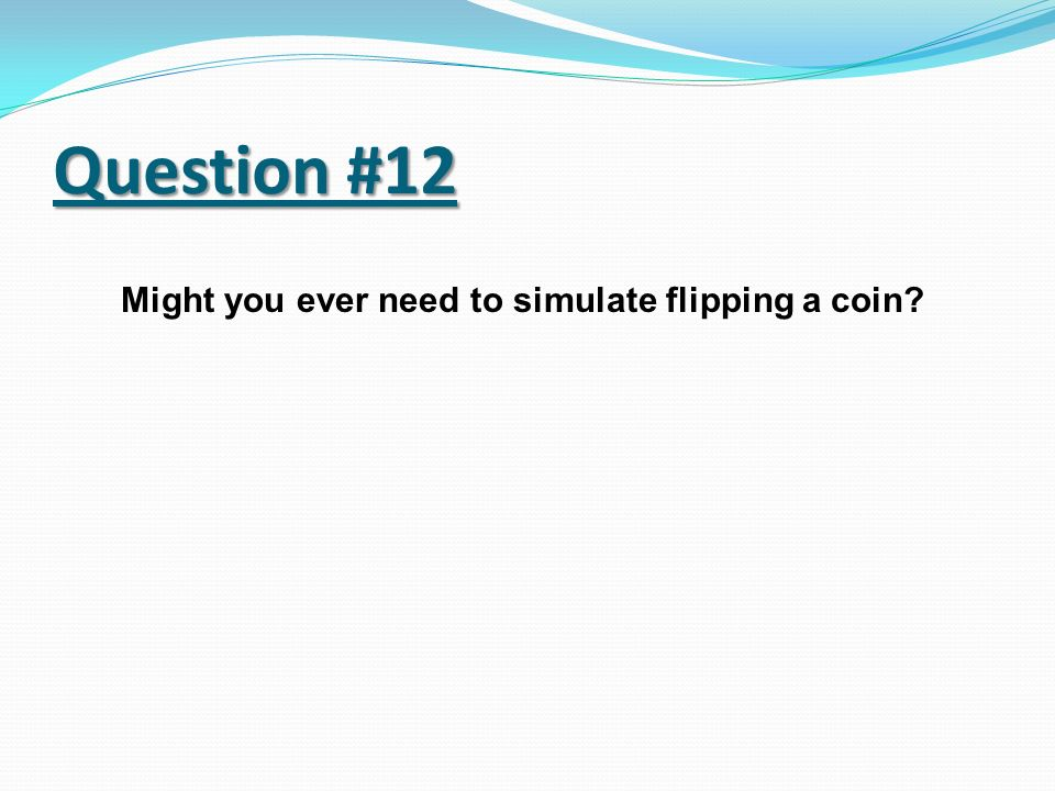Might you ever need to simulate flipping a coin