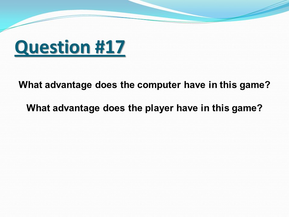Question #17 What advantage does the computer have in this game