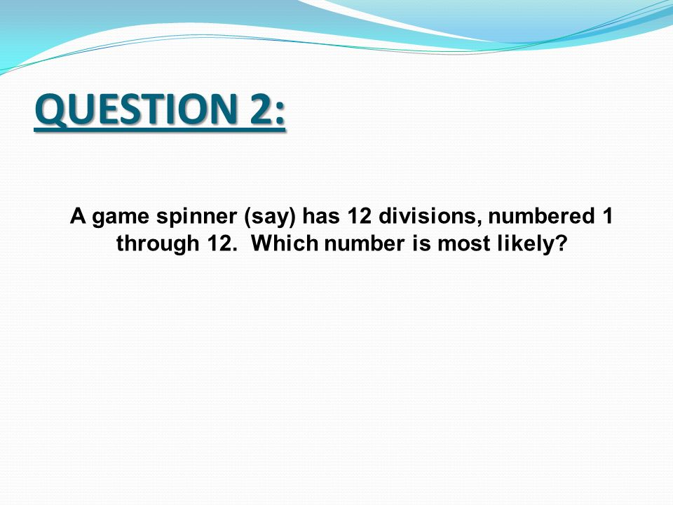 QUESTION 2: A game spinner (say) has 12 divisions, numbered 1 through 12.