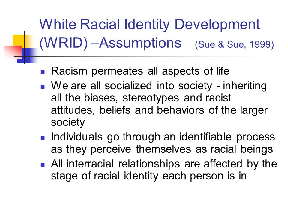 White Racial Identity Development (WRID) –Assumptions (Sue & Sue, 1999)