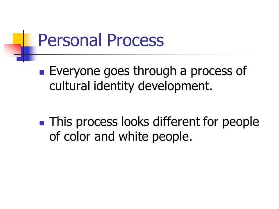 Personal Process Everyone goes through a process of cultural identity development.