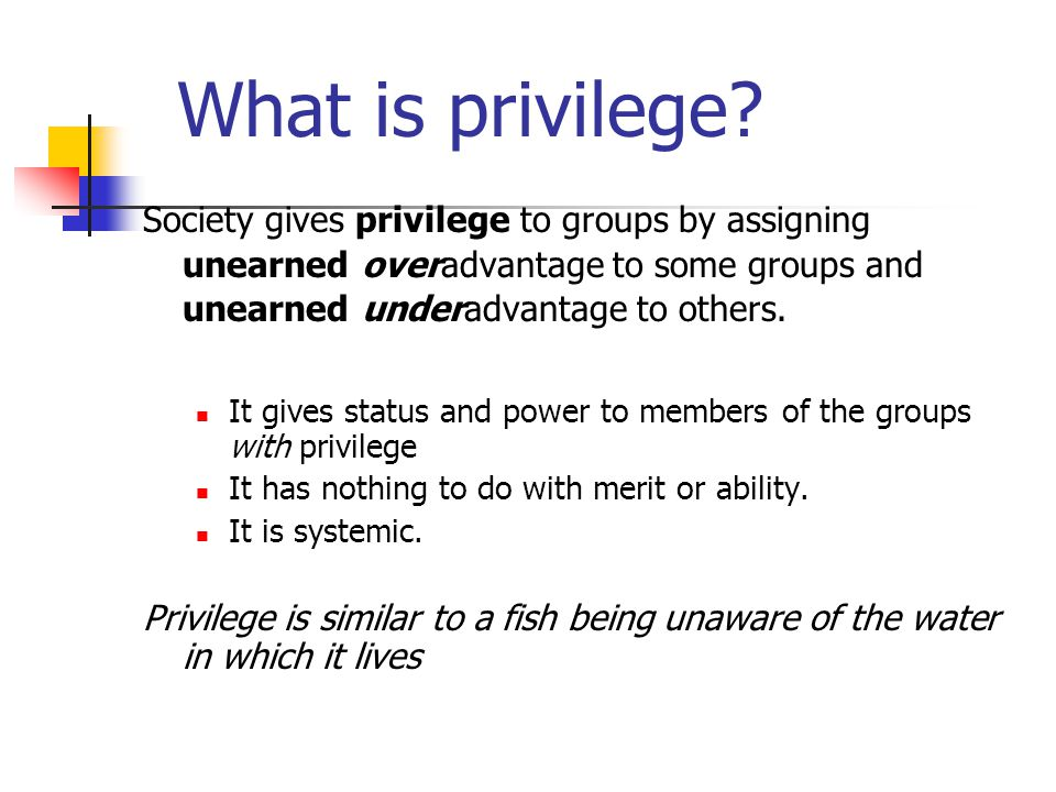 What is privilege Society gives privilege to groups by assigning unearned overadvantage to some groups and unearned underadvantage to others.