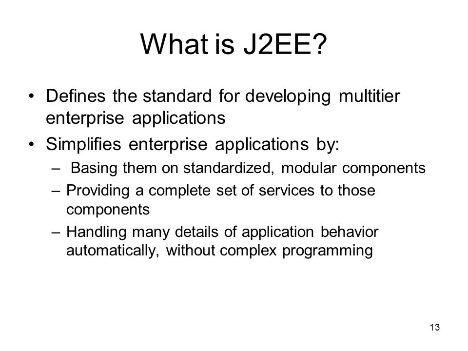What is J2EE Defines the standard for developing multitier enterprise applications. Simplifies enterprise applications by: