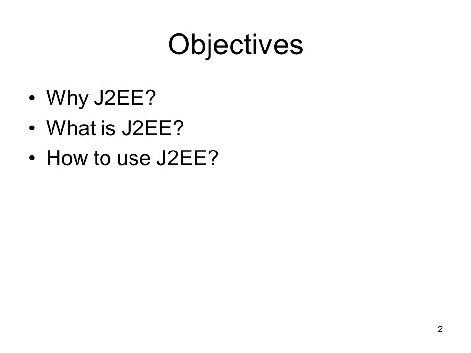 Objectives Why J2EE What is J2EE How to use J2EE