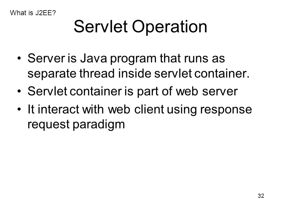 What is J2EE Servlet Operation. Server is Java program that runs as separate thread inside servlet container.
