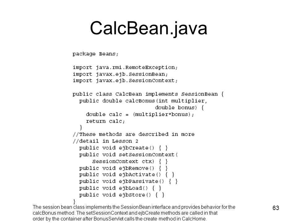 CalcBean.java The session bean class implements the SessionBean interface and provides behavior for the.