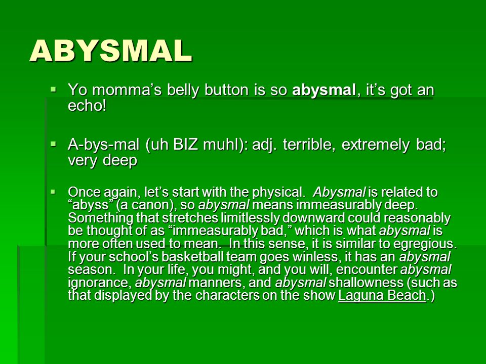 ABYSMAL Yo momma's belly button is so abysmal, it's got an echo!