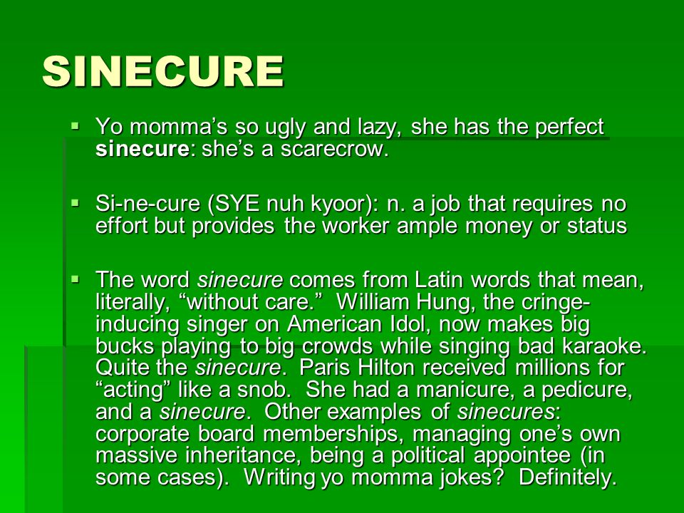SINECURE Yo momma's so ugly and lazy, she has the perfect sinecure: she's a scarecrow.