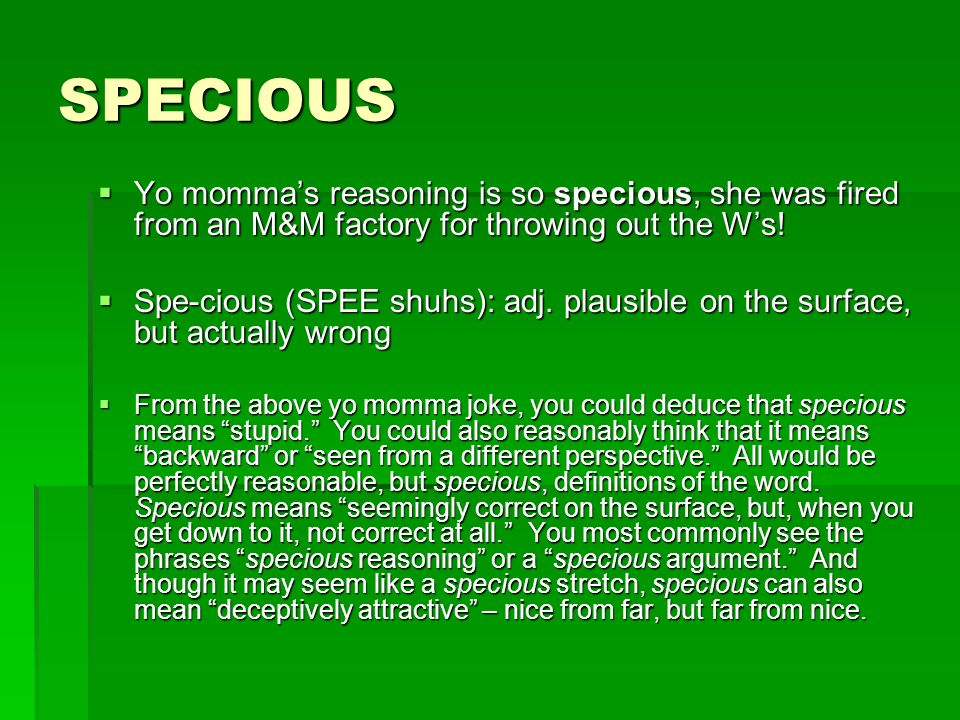 SPECIOUS Yo momma's reasoning is so specious, she was fired from an M&M factory for throwing out the W's!