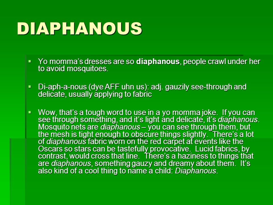DIAPHANOUS Yo momma's dresses are so diaphanous, people crawl under her to avoid mosquitoes.