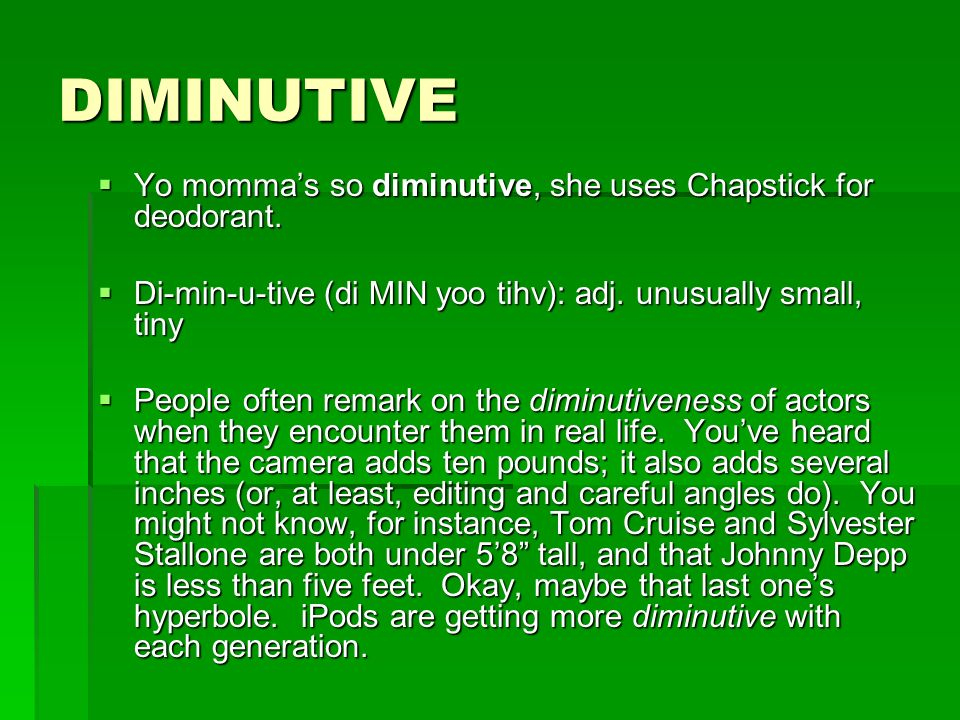 DIMINUTIVE Yo momma's so diminutive, she uses Chapstick for deodorant.