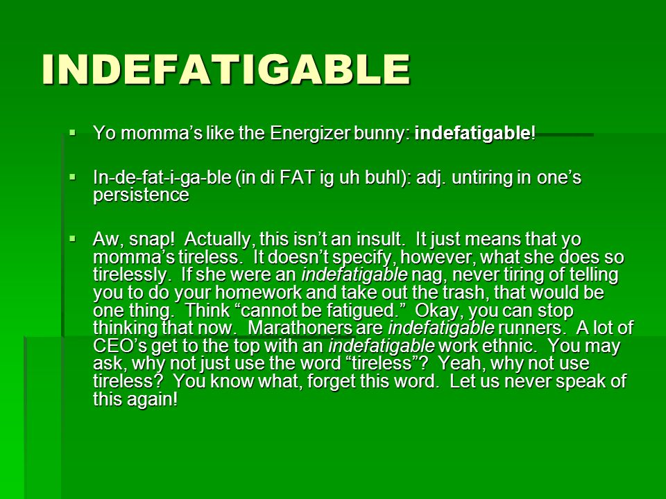 INDEFATIGABLE Yo momma's like the Energizer bunny: indefatigable!