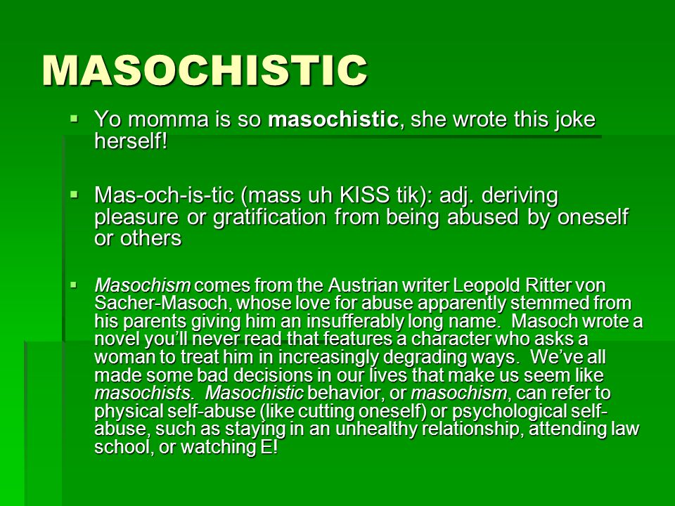 MASOCHISTIC Yo momma is so masochistic, she wrote this joke herself!