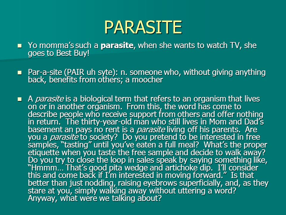 PARASITE Yo momma's such a parasite, when she wants to watch TV, she goes to Best Buy!