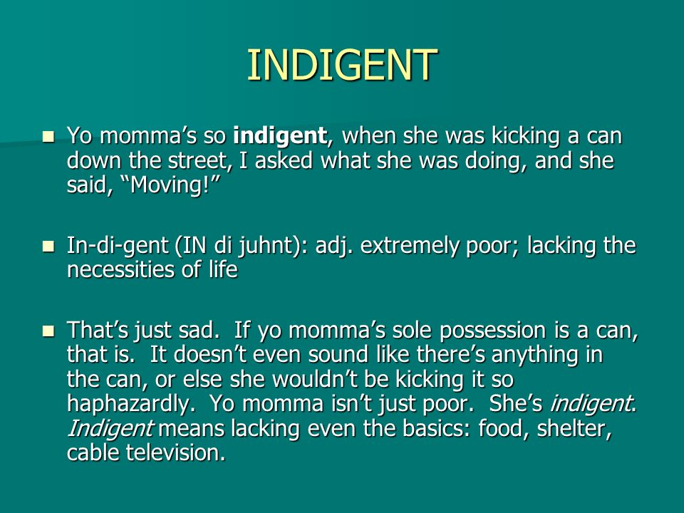 INDIGENT Yo momma's so indigent, when she was kicking a can down the street, I asked what she was doing, and she said, Moving!