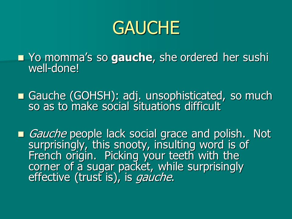 GAUCHE Yo momma's so gauche, she ordered her sushi well-done!