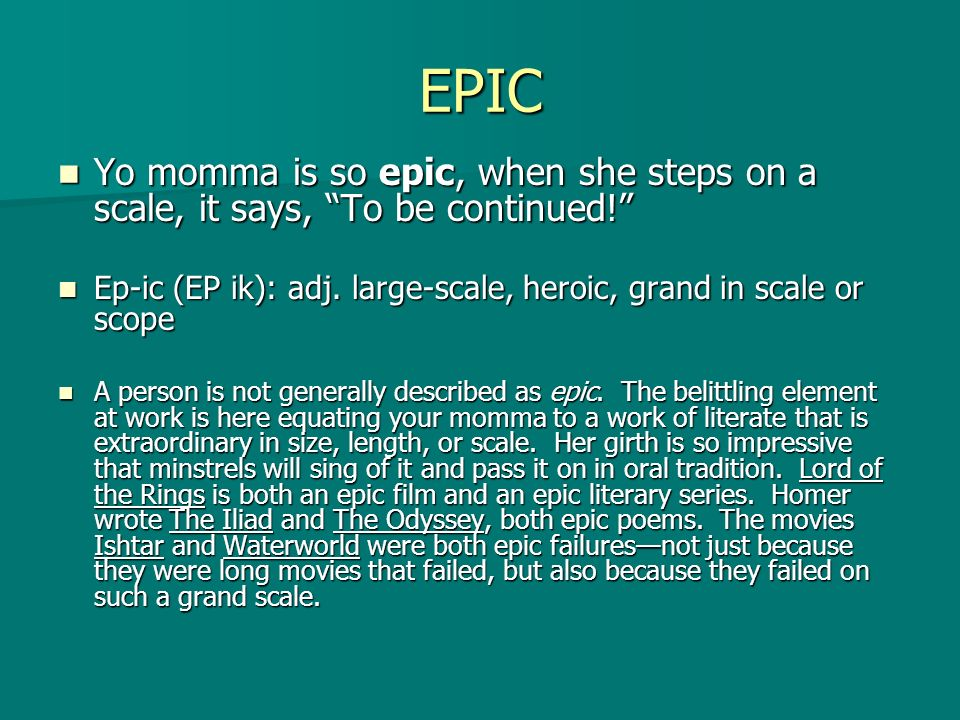 EPIC Yo momma is so epic, when she steps on a scale, it says, To be continued! Ep-ic (EP ik): adj. large-scale, heroic, grand in scale or scope.
