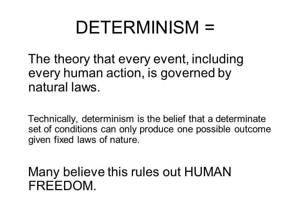 DETERMINISM = The theory that every event, including every human action, is governed by natural laws.