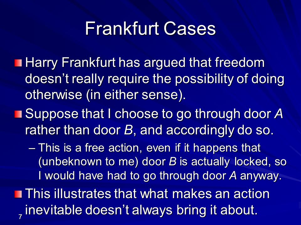 Frankfurt Cases Harry Frankfurt has argued that freedom doesn't really require the possibility of doing otherwise (in either sense).