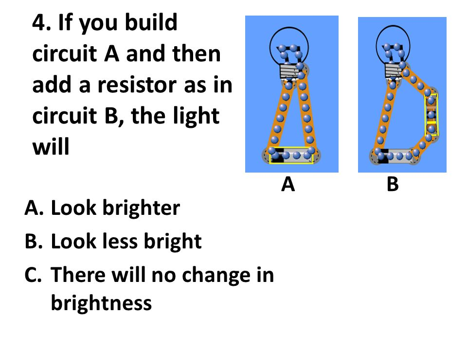 4. If you build circuit A and then add a resistor as in circuit B, the light will