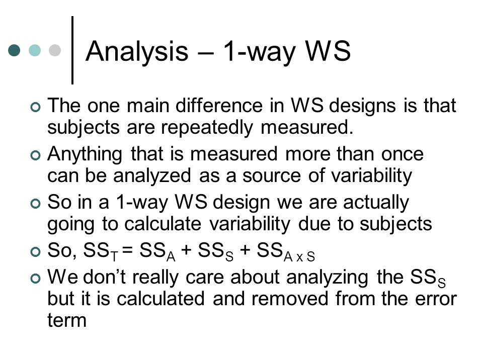 Analysis – 1-way WS The one main difference in WS designs is that subjects are repeatedly measured.