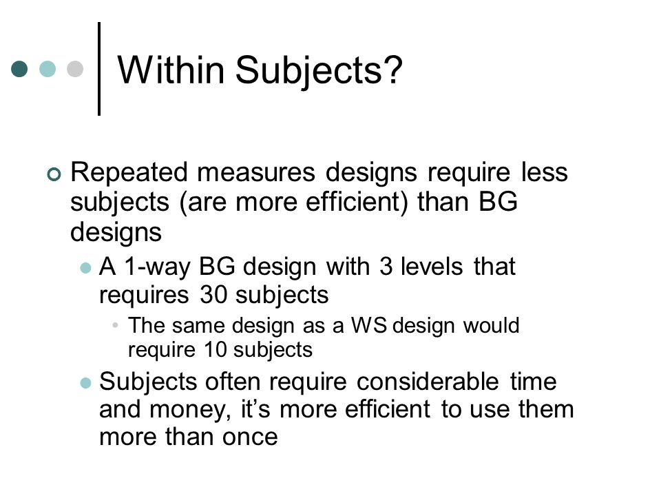 Within Subjects Repeated measures designs require less subjects (are more efficient) than BG designs.