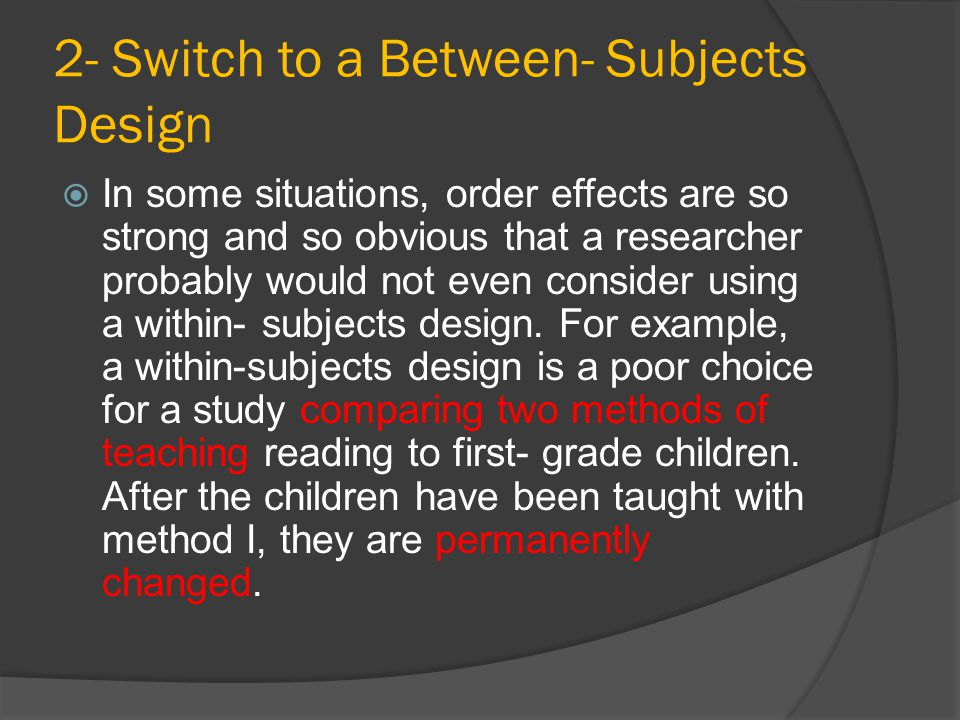 2- Switch to a Between- Subjects Design