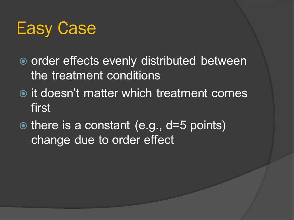 Easy Case order effects evenly distributed between the treatment conditions. it doesn't matter which treatment comes first.