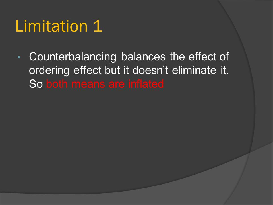 Limitation 1 Counterbalancing balances the effect of ordering effect but it doesn't eliminate it.