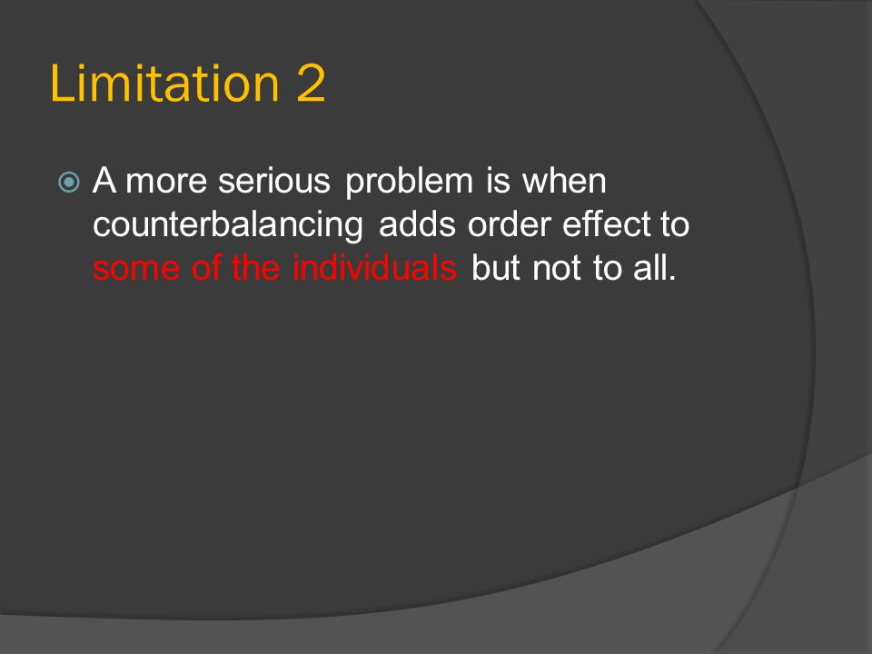 Limitation 2 A more serious problem is when counterbalancing adds order effect to some of the individuals but not to all.