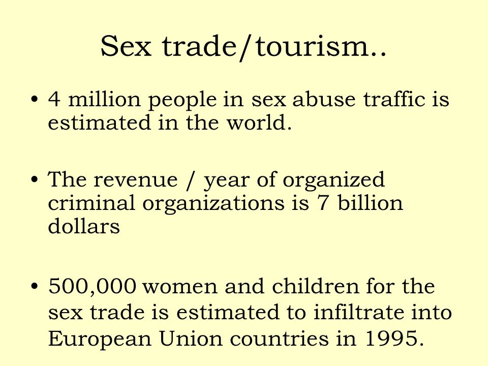 Sex trade/tourism.. 4 million people in sex abuse traffic is estimated in the world.