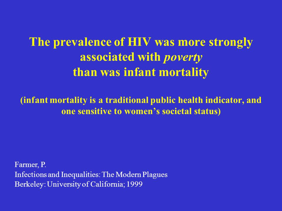 The prevalence of HIV was more strongly associated with poverty than was infant mortality (infant mortality is a traditional public health indicator, and one sensitive to women's societal status)