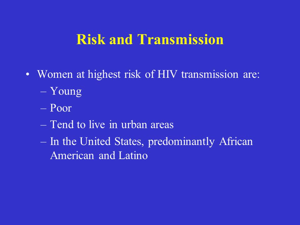 Risk and Transmission Women at highest risk of HIV transmission are: