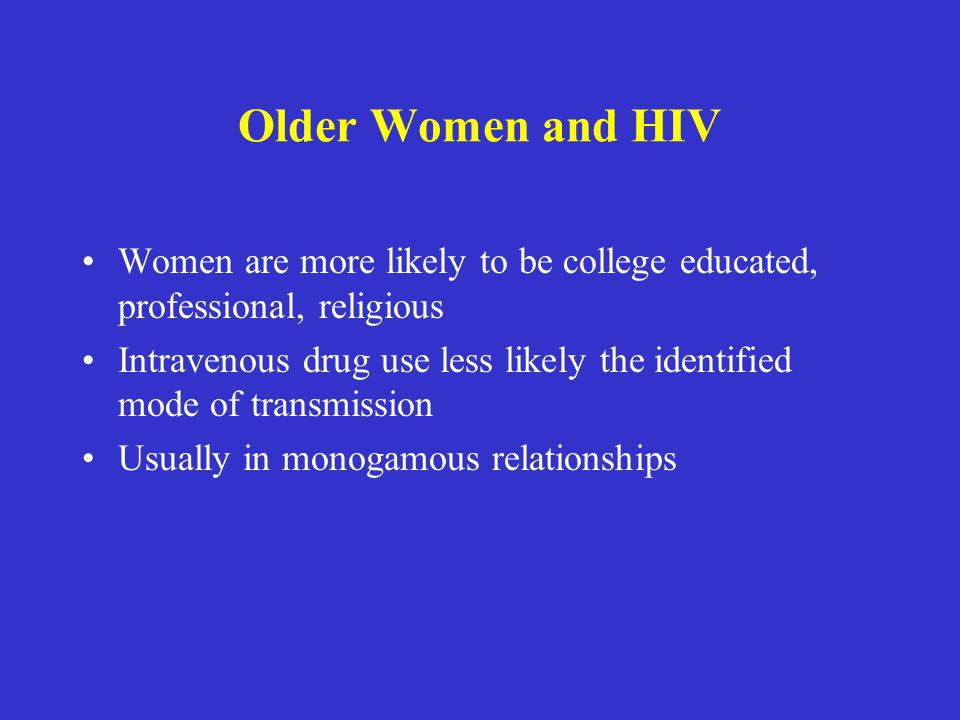 Older Women and HIV Women are more likely to be college educated, professional, religious.