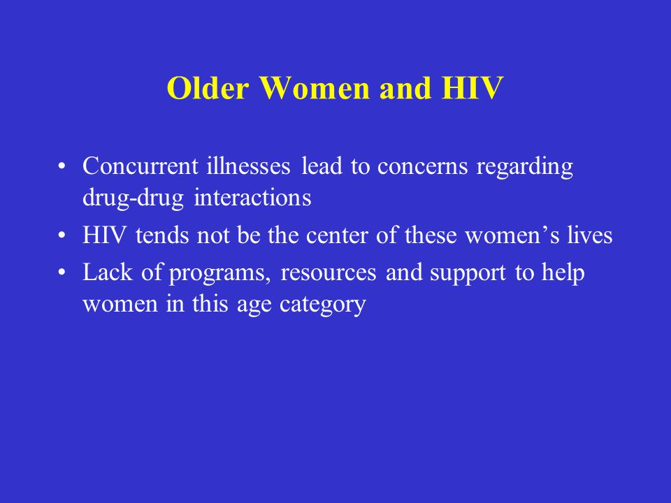 Older Women and HIV Concurrent illnesses lead to concerns regarding drug-drug interactions. HIV tends not be the center of these women's lives.