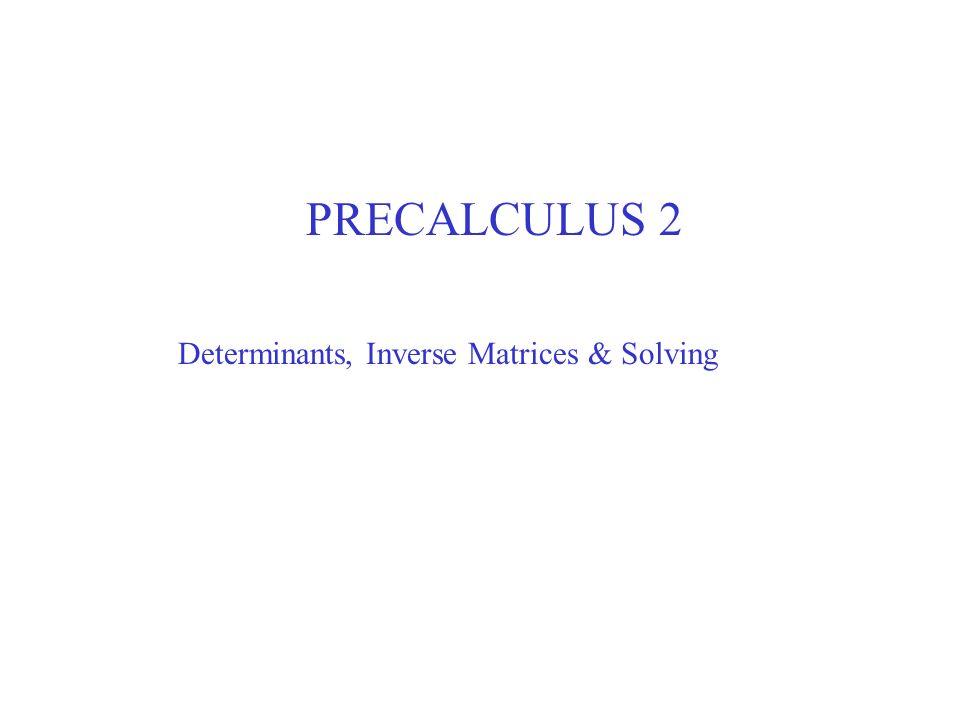 PRECALCULUS 2 Determinants, Inverse Matrices & Solving