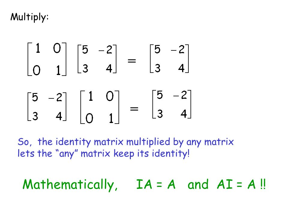 = = Mathematically, IA = A and AI = A !! Multiply: