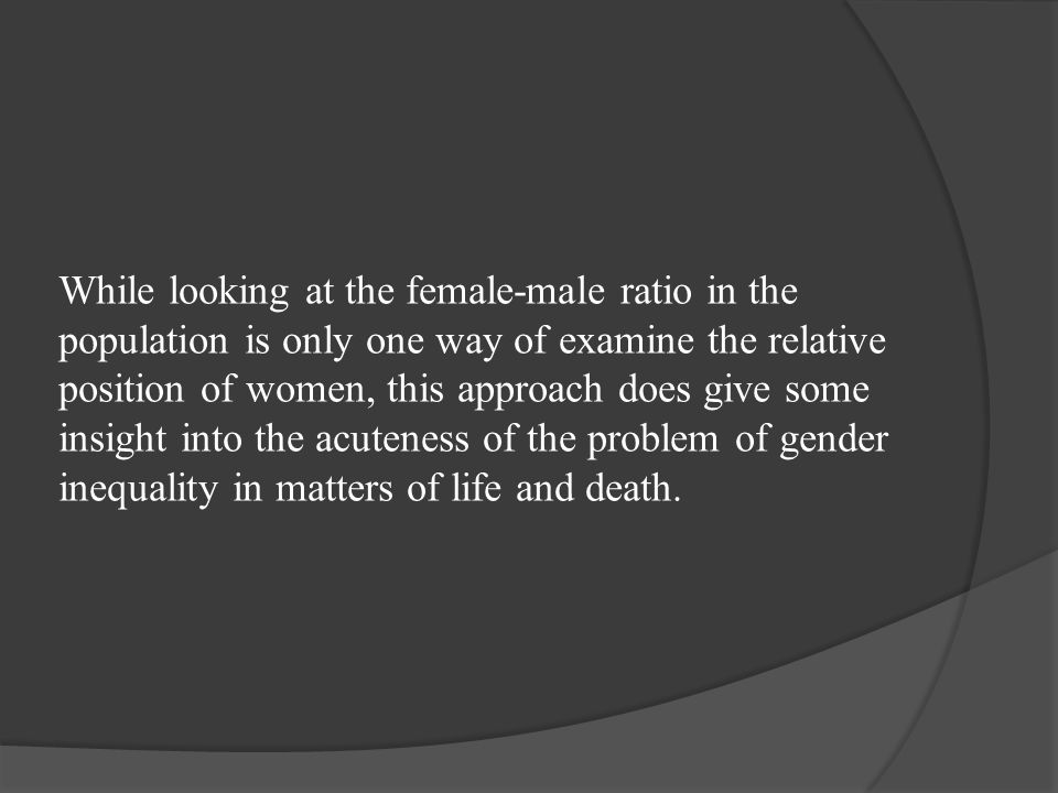 While looking at the female-male ratio in the population is only one way of examine the relative position of women, this approach does give some insight into the acuteness of the problem of gender inequality in matters of life and death.