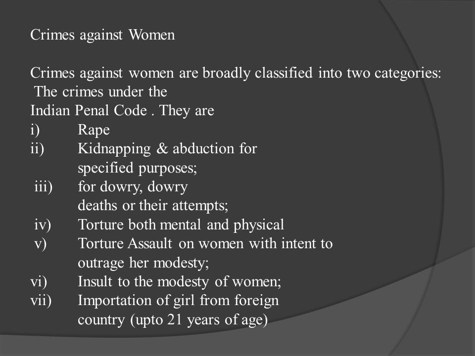 Crimes against Women Crimes against women are broadly classified into two categories: The crimes under the Indian Penal Code . They are i) Rape ii) Kidnapping & abduction for specified purposes; iii) for dowry, dowry deaths or their attempts; iv) Torture both mental and physical v) Torture Assault on women with intent to outrage her modesty; vi) Insult to the modesty of women; vii) Importation of girl from foreign country (upto 21 years of age)