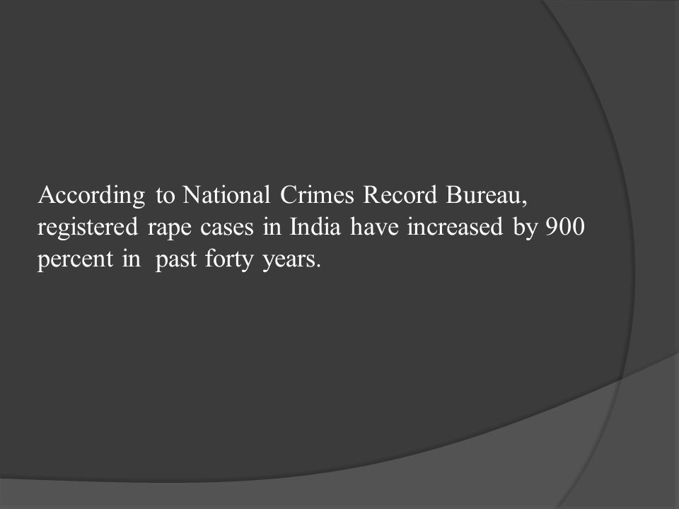 According to National Crimes Record Bureau, registered rape cases in India have increased by 900 percent in past forty years.