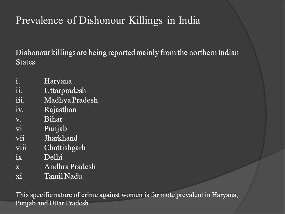 Prevalence of Dishonour Killings in India Dishonour killings are being reported mainly from the northern Indian States i. Haryana ii. Uttarpradesh iii. Madhya Pradesh iv. Rajasthan v. Bihar vi Punjab vii Jharkhand viii Chattishgarh ix Delhi x Andhra Pradesh xi Tamil Nadu This specific nature of crime against women is far mote prevalent in Haryana, Punjab and Uttar Pradesh