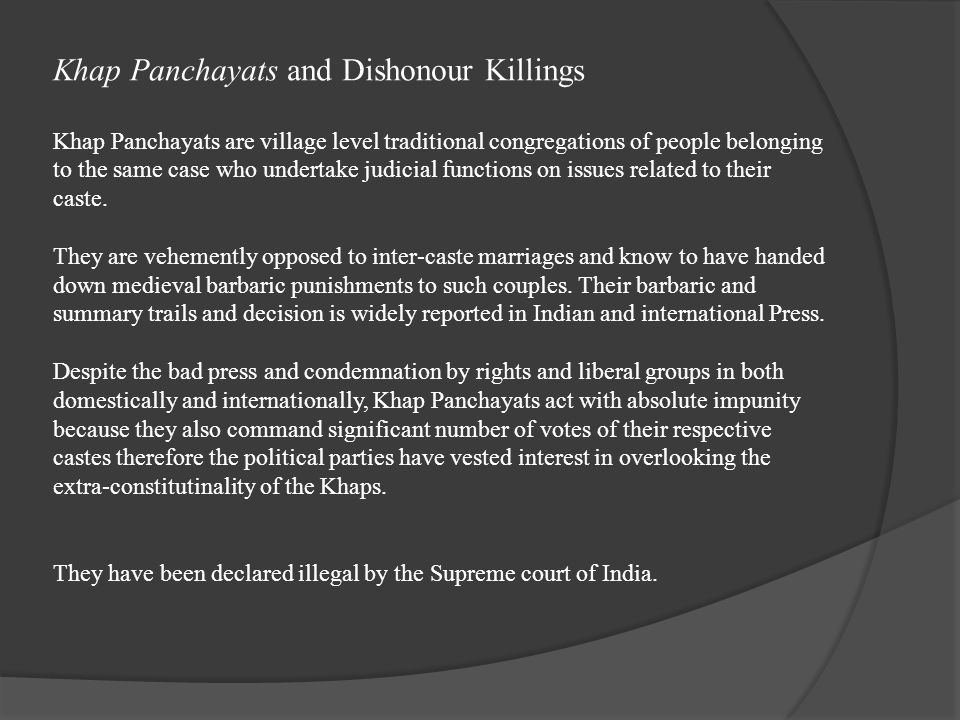Khap Panchayats and Dishonour Killings Khap Panchayats are village level traditional congregations of people belonging to the same case who undertake judicial functions on issues related to their caste.