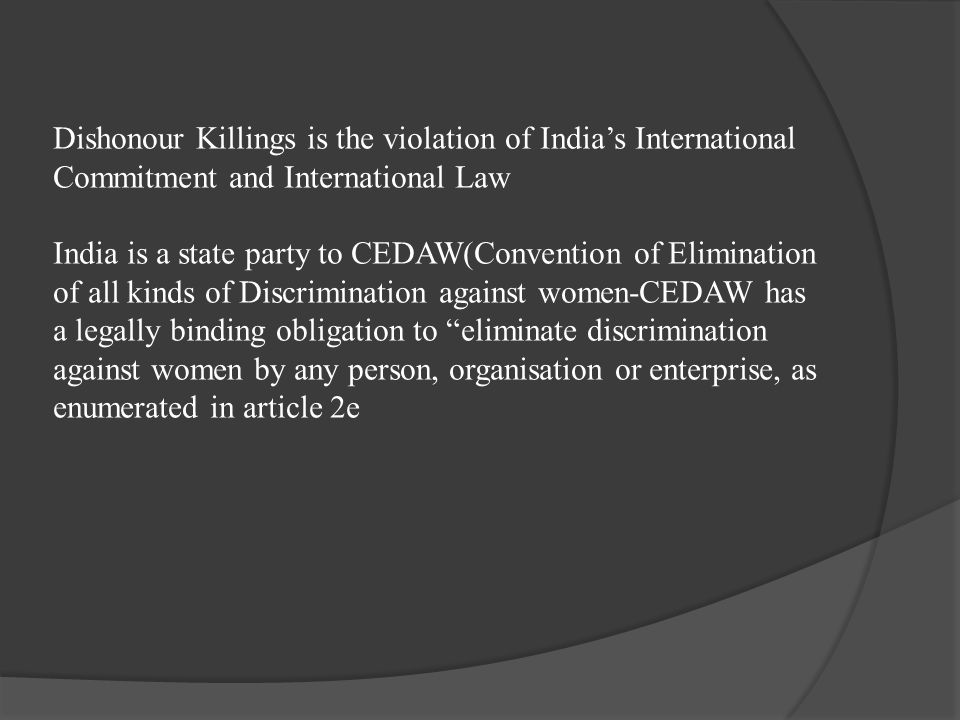 Dishonour Killings is the violation of India's International Commitment and International Law India is a state party to CEDAW(Convention of Elimination of all kinds of Discrimination against women-CEDAW has a legally binding obligation to eliminate discrimination against women by any person, organisation or enterprise, as enumerated in article 2e