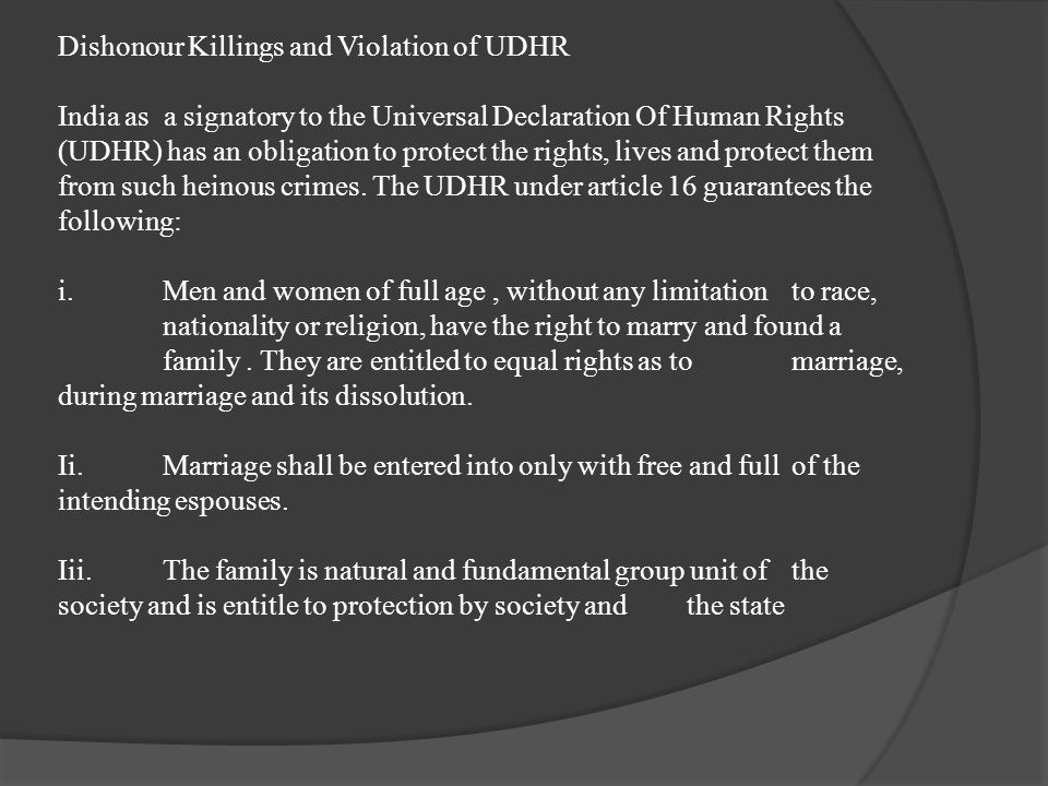 Dishonour Killings and Violation of UDHR India as a signatory to the Universal Declaration Of Human Rights (UDHR) has an obligation to protect the rights, lives and protect them from such heinous crimes.